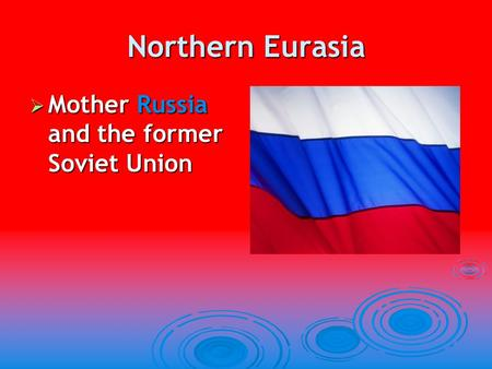 Northern Eurasia Mother Russia and the former Soviet Union.