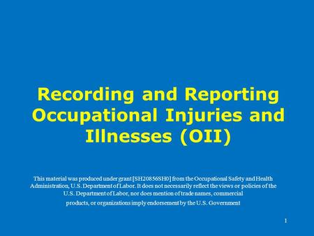 1 Recording and Reporting Occupational Injuries and Illnesses (OII) This material was produced under grant [SH20856SH0] from the Occupational Safety and.