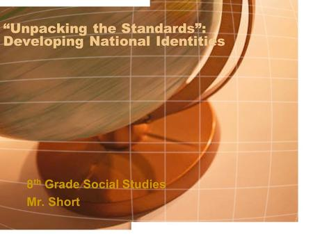 """Unpacking the Standards"": Developing National Identities 8 th Grade Social Studies Mr. Short."