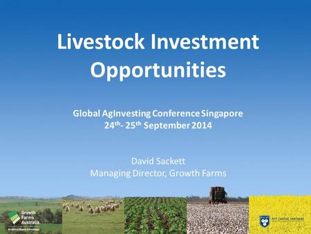Livestock Investment Opportunities Global AgInvesting Conference Singapore 24 th - 25 th September 2014 David Sackett Managing Director, Growth Farms.