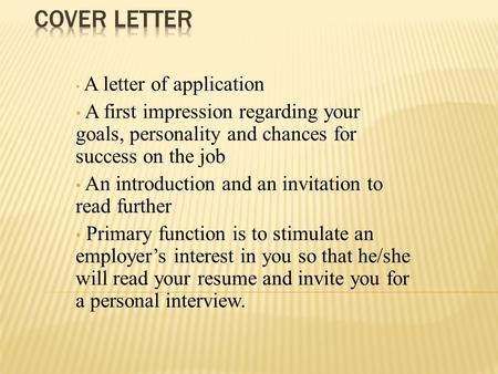 A letter of application A first impression regarding your goals, personality and chances for success on the job An introduction and an invitation to read.