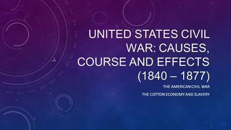 UNITED STATES CIVIL WAR: CAUSES, COURSE AND EFFECTS (1840 – 1877) THE AMERICAN CIVIL WAR THE COTTON ECONOMY AND SLAVERY.