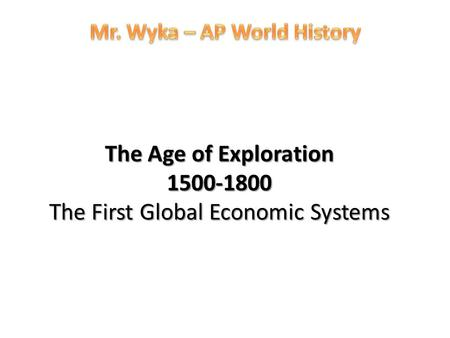 The Age of Exploration 1500-1800 The First Global Economic Systems.