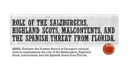 Role of the Salzburgers, Highland Scots, malcontents, and the Spanish threat from florida. SS8H2: Evaluate the Trustee Period of Georgia's colonial history,