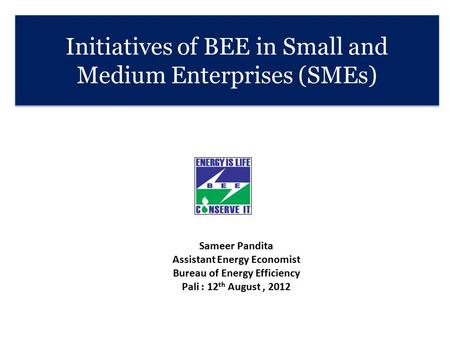 Initiatives of BEE in Small and Medium Enterprises (SMEs) Sameer Pandita Assistant Energy Economist Bureau of Energy Efficiency Pali : 12 th August, 2012.