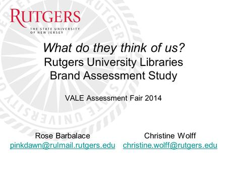 What do they think of us? Rutgers University Libraries Brand Assessment Study VALE Assessment Fair 2014 Rose Barbalace Christine.