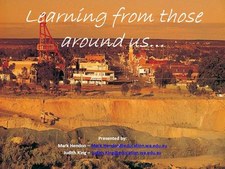 Learning from those around us… Presented by: Mark Hendon – Judith King –