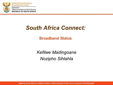 South Africa Connect: Broadband Status Making South Africa a Global Leader in Harnessing ICTs for Socio-economic Development Kefilwe Madingoane Nozipho.
