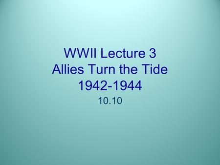WWII Lecture 3 Allies Turn the Tide