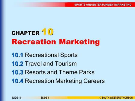 © SOUTH-WESTERN/THOMSON SPORTS AND ENTERTAINMENT MARKETING SLIDE 10SLIDE 1 CHAPTER 10 CHAPTER 10 Recreation Marketing 10.1 10.1 Recreational Sports 10.2.