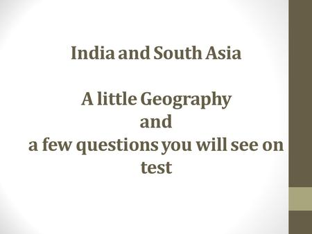 India and South Asia A little Geography and a few questions you will see on test.