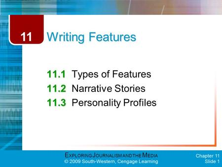 E XPLORING J OURNALISM AND THE M EDIA © 2009 South-Western, Cengage Learning Chapter 11 Slide 1 Writing Features 11.1 11.1Types of Features 11.2 11.2Narrative.