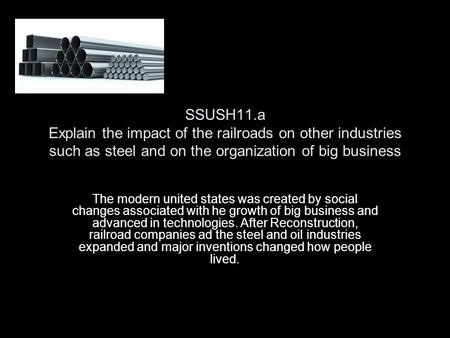 SSUSH11.a Explain the impact of the railroads on other industries such as steel and on the organization of big business The modern united states was created.
