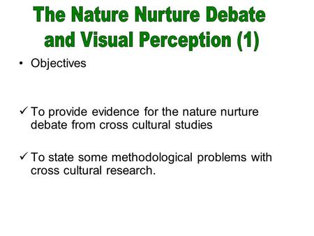 Objectives To provide evidence for the nature nurture debate from cross cultural studies To state some methodological problems with cross cultural research.