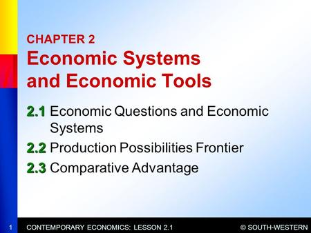 © SOUTH-WESTERNCONTEMPORARY ECONOMICS: LESSON 2.11 CHAPTER 2 Economic Systems and Economic Tools 2.1 2.1Economic Questions and Economic Systems 2.2 2.2Production.