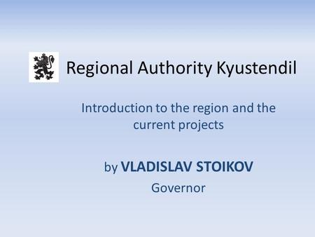 Regional Authority Kyustendil Introduction to the region and the current projects by VLADISLAV STOIKOV Governor.