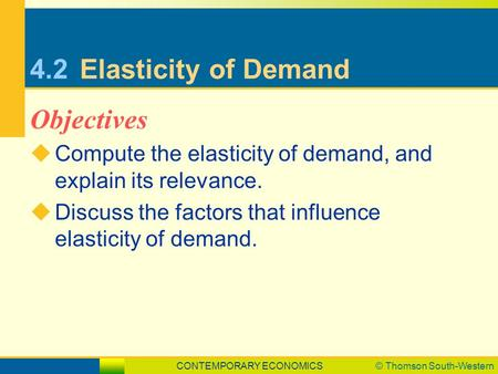 CONTEMPORARY ECONOMICS© Thomson South-Western 4.2Elasticity of Demand  Compute the elasticity of demand, and explain its relevance.  Discuss the factors.