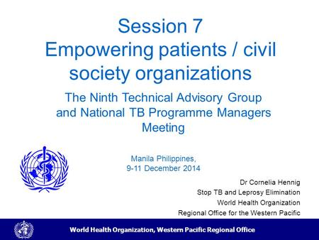 World Health Organization, Western Pacific Regional Office Session 7 Empowering patients / civil society organizations Dr Cornelia Hennig Stop TB and Leprosy.