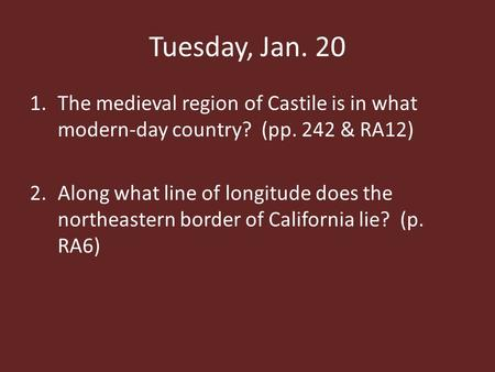 Tuesday, Jan. 20 1.The medieval region of Castile is in what modern-day country? (pp. 242 & RA12) 2.Along what line of longitude does the northeastern.