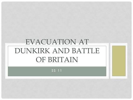 SS 11 EVACUATION AT DUNKIRK AND BATTLE OF BRITAIN.