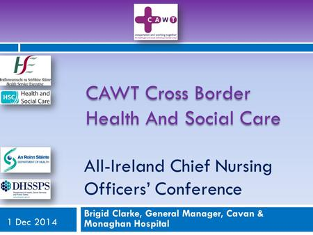 All-Ireland Chief Nursing Officers' Conference Brigid Clarke, General Manager, Cavan & Monaghan Hospital 1 Dec 2014 CAWT Cross Border Health And Social.
