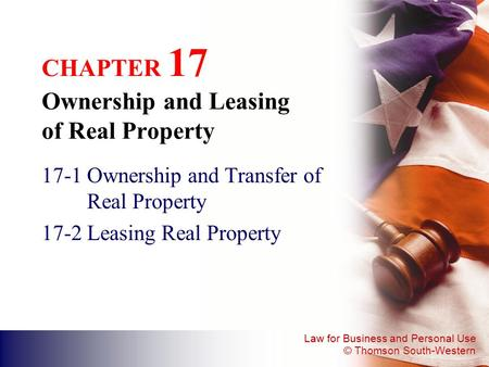Law for Business and Personal Use © Thomson South-Western CHAPTER 17 Ownership and Leasing of Real Property 17-1Ownership and Transfer of Real Property.