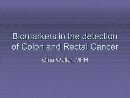 Biomarkers in the detection of Colon and Rectal Cancer Gina Wallar, MPH.