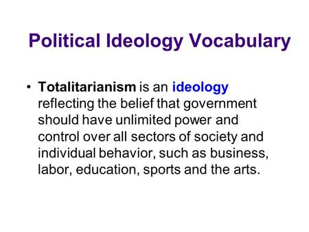 Political Ideology Vocabulary Totalitarianism is an ideology reflecting the belief that government should have unlimited power and control over all sectors.