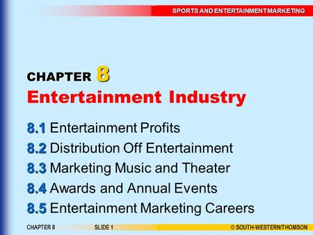 © SOUTH-WESTERN/THOMSON SPORTS AND ENTERTAINMENT MARKETING CHAPTER 8SLIDE 1 CHAPTER 8 CHAPTER 8 Entertainment Industry 8.1 8.1 Entertainment Profits 8.2.