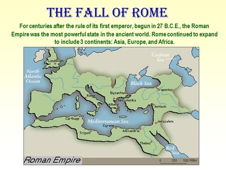 The Fall of Rome For centuries after the rule of its first emperor, begun in 27 B.C.E., the Roman Empire was the most powerful state in the ancient world.