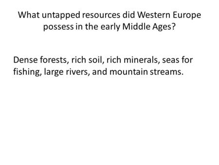 What untapped resources did Western Europe possess in the early Middle Ages? Dense forests, rich soil, rich minerals, seas for fishing, large rivers, and.