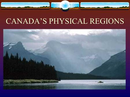 CANADA'S PHYSICAL REGIONS What is a Physical Region?  An section of Canada's land with features that are the same  Elevation, vegetation, industry.