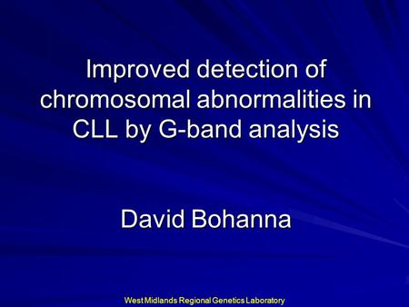Improved detection of chromosomal abnormalities in CLL by G-band analysis David Bohanna West Midlands Regional Genetics Laboratory.