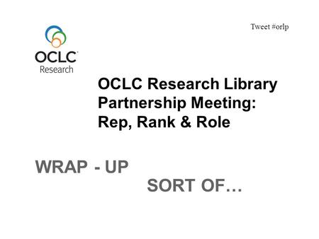 OCLC Research Library Partnership Meeting: Rep, Rank & Role Tweet #orlp WRAP - UP SORT OF…