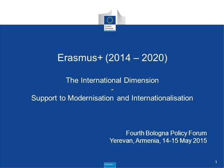 1 Erasmus+ (2014 – 2020) The International Dimension - Support to Modernisation and Internationalisation Fourth Bologna Policy Forum Yerevan, Armenia,