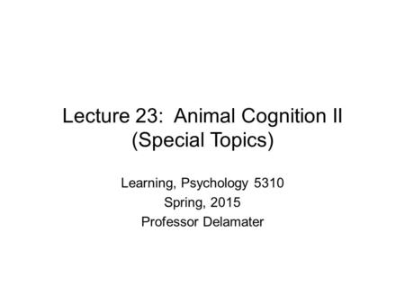 Lecture 23: Animal Cognition II (Special Topics) Learning, Psychology 5310 Spring, 2015 Professor Delamater.