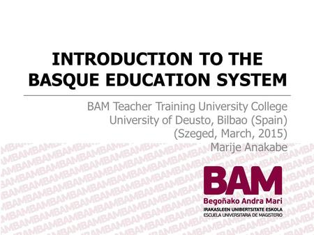 INTRODUCTION TO THE BASQUE EDUCATION SYSTEM BAM Teacher Training University College University of Deusto, Bilbao (Spain) (Szeged, March, 2015) Marije Anakabe.