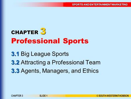 © SOUTH-WESTERN/THOMSON SPORTS AND ENTERTAINMENT MARKETING CHAPTER 3SLIDE 1 CHAPTER 3 CHAPTER 3 Professional Sports 3.1 3.1 Big League Sports 3.2 3.2 Attracting.
