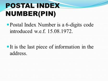 POSTAL INDEX NUMBER(PIN) Postal Index Number is a 6-digits code introduced w.e.f. 15.08.1972. It is the last piece of information in the address.