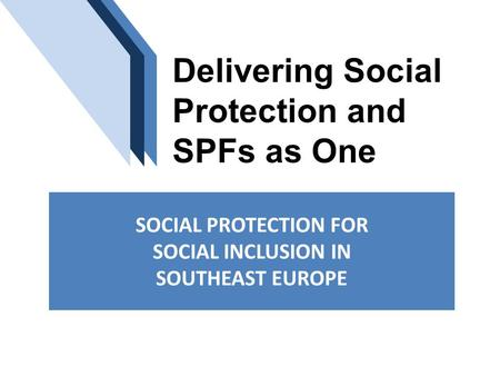 Delivering Social Protection and SPFs as One SOCIAL PROTECTION FOR SOCIAL INCLUSION IN SOUTHEAST EUROPE.