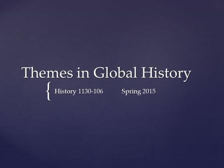 { Themes in Global History History 1130-106Spring 2015.
