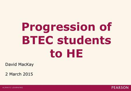 Progression of BTEC students to HE David MacKay 2 March 2015.