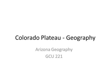 Colorado Plateau - Geography Arizona Geography GCU 221.