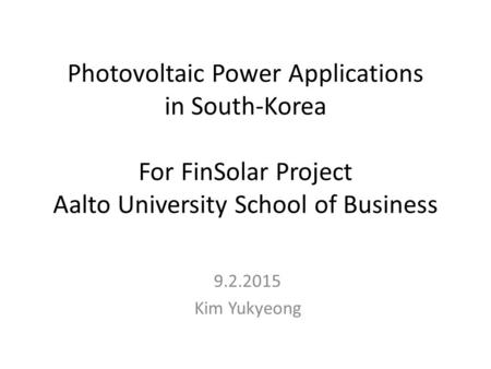 Photovoltaic Power Applications in South-Korea For FinSolar Project Aalto University School of Business 9.2.2015 Kim Yukyeong.