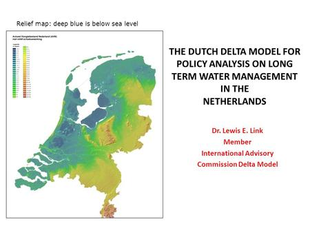 THE DUTCH DELTA MODEL FOR POLICY ANALYSIS ON LONG TERM WATER MANAGEMENT IN THE NETHERLANDS Relief map: deep blue is below sea level Dr. Lewis E. Link Member.