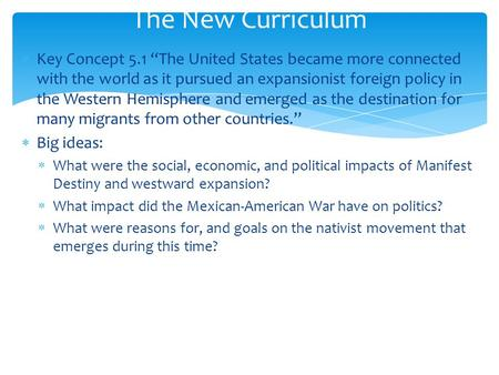 "The New Curriculum Key Concept 5.1 ""The United States became more connected with the world as it pursued an expansionist foreign policy in the Western."