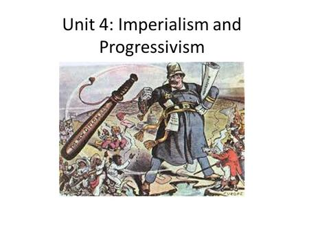 Unit 4: Imperialism and Progressivism. 4-1: Imperialism part I In the late 19 th century the U.S. engaged in imperialism: – The economic and political.