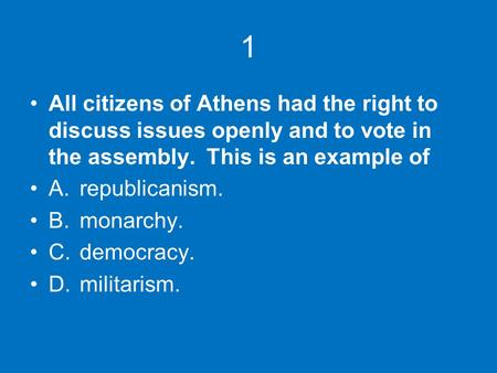 1 All citizens of Athens had the right to discuss issues openly and to vote in the assembly. This is an example of A.	republicanism. B.	monarchy. C.	democracy.