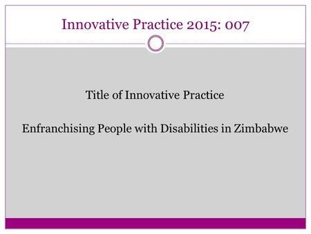 Innovative Practice 2015: 007 Title of Innovative Practice Enfranchising People with Disabilities in Zimbabwe.