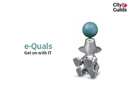 What is e-Quals? A range of 7 IT qualifications from City & Guilds Made up of individual units from word processing to website design, from networking.